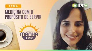 Medicina com o Propósito de Servir   Manhã IPP   Débora Joi   IPP TV