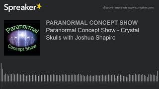 Paranormal Concept Show - Crystal Skulls with Joshua Shapiro
