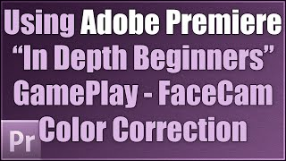 Beginners Using Adobe Premiere CC: Editing GamePlay, FaceCam, Color Correction and More! [lg]