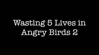 Wasting 5 Lives in Angry Birds 2
