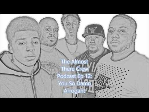 The Almost There Crew Podcast Ep 12: You So Damn Arrogant!!!