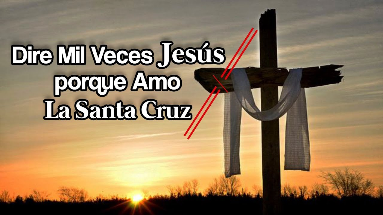 DIRE MIL VECES JESUS PORQUE AMO LA SANTA CRUZ
