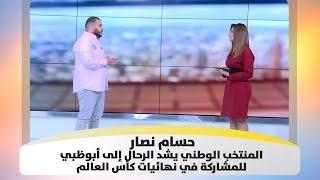 حسام نصار- المنتخب الوطني يشد الرحال إلى أبوظبي للمشاركة في نهائيات كأس العالم