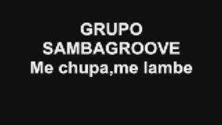 GRUPO SAMBAGROOVE (Me chupa,me lambe)