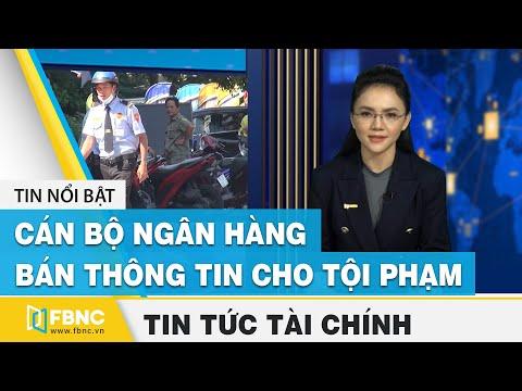 Tin tức kinh tế tài chính ngày 22/11   Cán bộ Ngân hàng bán thông tin cho tội phạm   FBNC