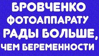 БРОВЧЕНКО//ФОТОАППАРАТА РАДЫ БОЛЬШЕ, ЧЕМ БЕРЕМЕННОСТИ//ОБЗОР ВИДЕО//