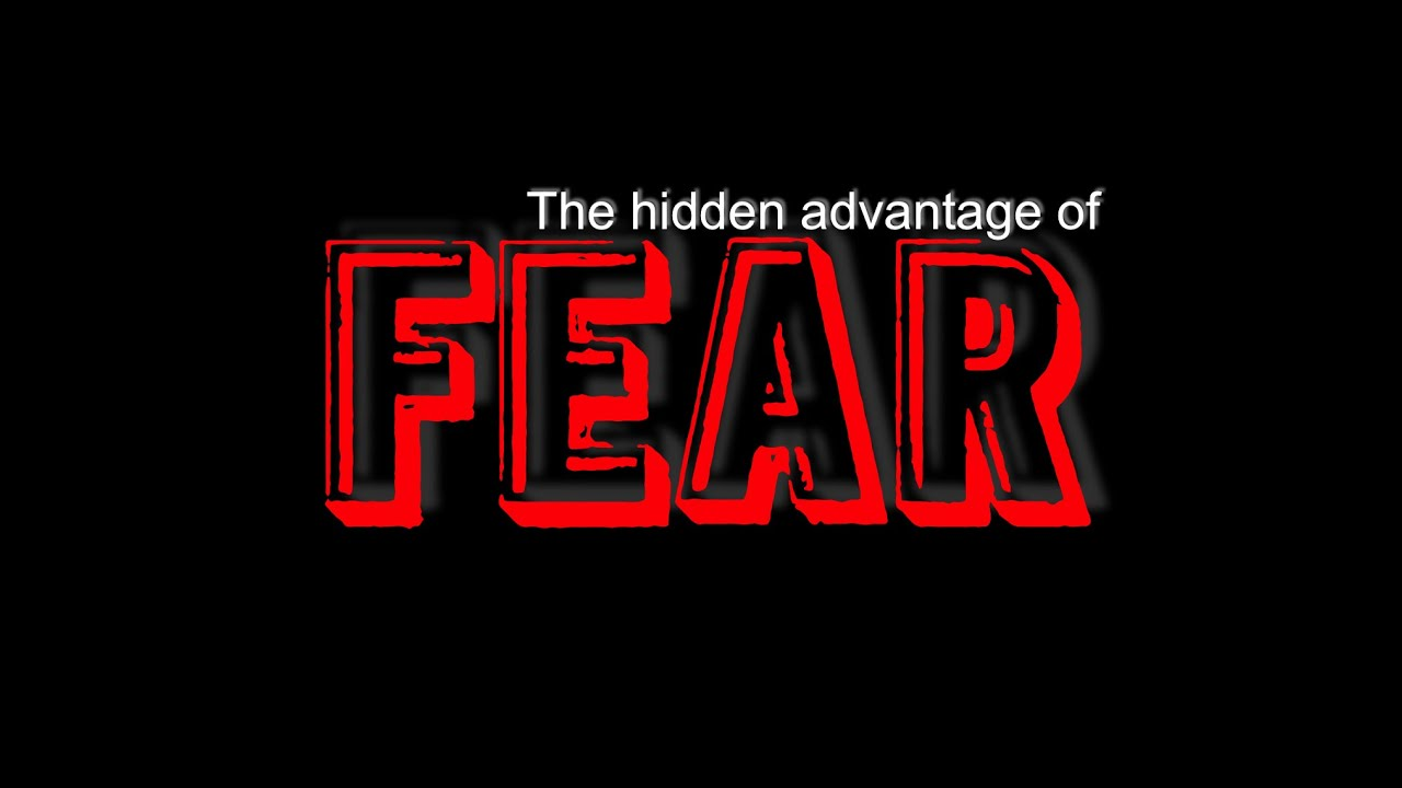 The Hidden Advantage of FEAR -How to overcome fear and utilize it as a positive force in your life.