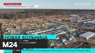 Собянин: строительство инфекционной больницы в ТиНАО будет завершено в ближайшее время - Москва 24