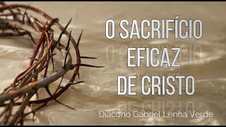 O sacrifício eficaz de Cristo. Diac. Gabriel