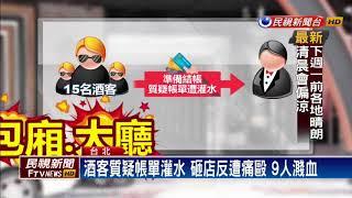 大亂鬥!酒客質疑帳單灌水 砸店反遭痛毆-民視新聞
