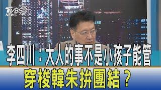 【少康開講】李四川:大人的事不是小孩子能管 穿梭韓朱拚團結?