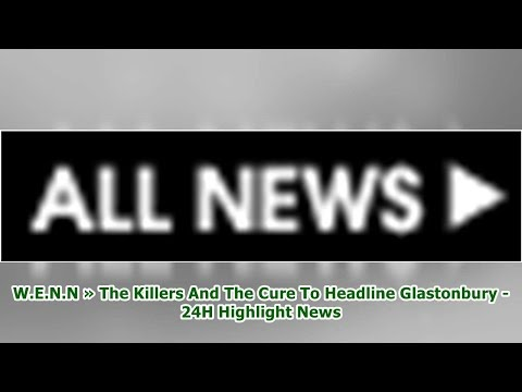 W.E.N.N » The Killers And The Cure To Headline Glastonbury -24H Highlight News Mp3