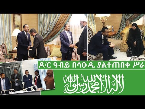 Ethiopia Prime Minister Abiy Ahmed Historic Vist to Saudi Arabia, first official trip outside Africa