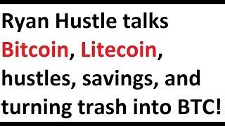 Ryan Hustle talks Bitcoin, Litecoin, hustles, savings, and turning trash into BTC!