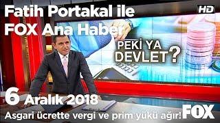 Asgari ücrette vergi ve prim yükü ağır! 6 Aralık 2018 Fatih Portakal ile FOX Ana Haber