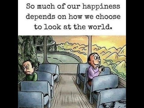 Perception is reality So much of our happiness is based on how we view the world