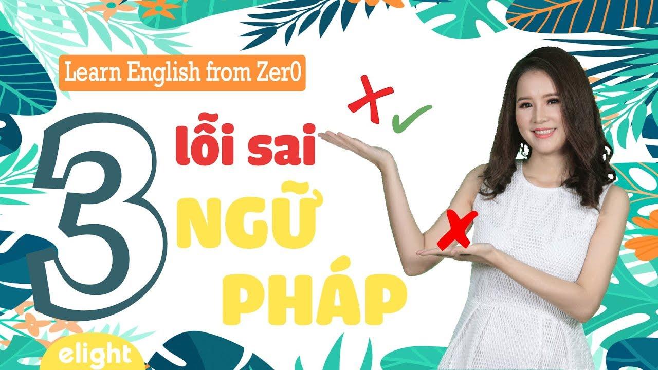 3 lỗi sai ngữ pháp cơ bản không nên mắc phải [Learn English From Zer0]