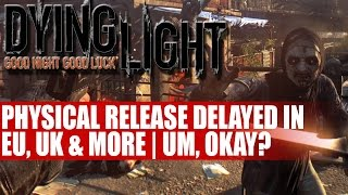 Dying Light Physical Release Delayed In UK EU | Leaves Only Expensive Digital Version... Or Not
