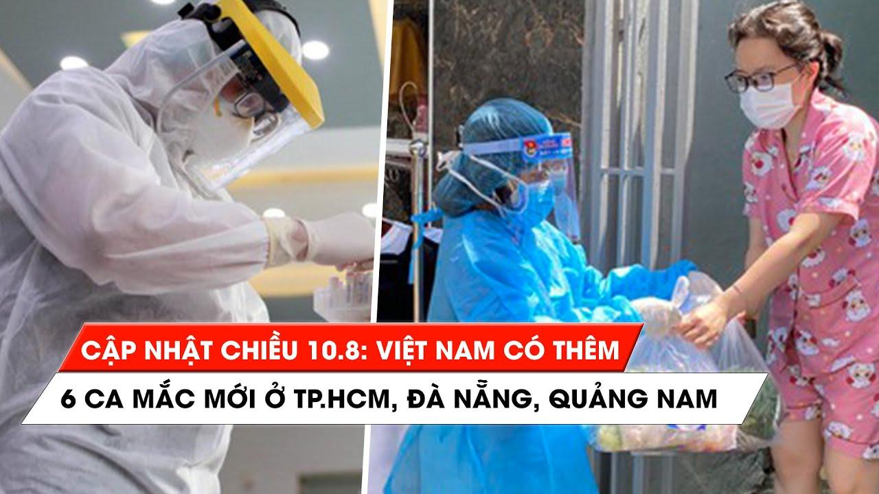 Tình hình Covid-19 tại Việt Nam chiều 10/8: 6 ca bệnh mới ở TP.HCM, Đà Nẵng, Quảng Nam