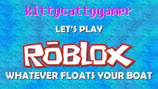 Let's Play Roblox - Whatever floats your boat