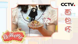 《自己做好吃的》制作方法简单 一学就会的肉肉面包杯 | CCTV少儿