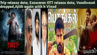 Trip, STR movie update,Easwaran on OTT, Puthupettai 2, Vaadivasal dropped, Ajith again with h.vinoth