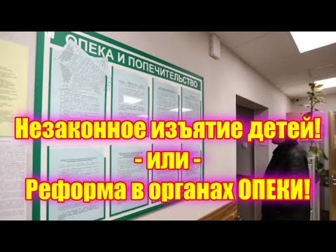 Незаконное изъятие детей! - или - Реформа в органах ОПЕКИ!