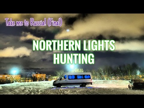 Take me to Russia (& Murmansk)! Final part 3 - NORTHERN LIGHTS HUNTING!