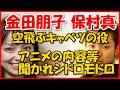 【金田朋子 保村真】 空飛ぶキャベツ役の朋ちゃん アニメの内容や他のキャストの事を聞かれシドロモドロに・・・
