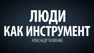 Люди как инструмент. Александр Палиенко.