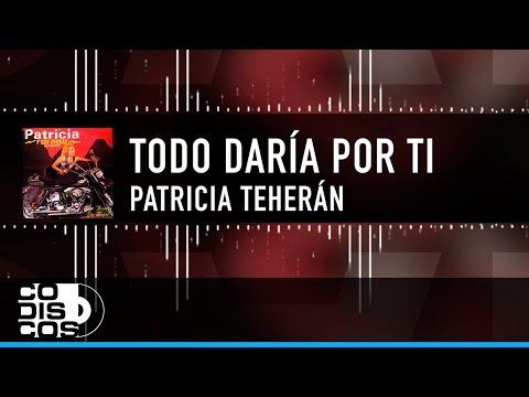 Todo Daría Por Ti, Patricia Teherán, Video Letra