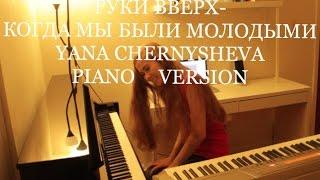 РУКИ ВВЕРХ-КОГДА МЫ БЫЛИ МОЛОДЫМИ [Yana Chernysheva Piano Version]