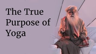 The True Purpose of Yoga - Exploring the True Potential of Being Human | Sadhguru