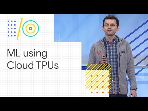 Effective machine learning using Cloud TPUs (Google I/O '18)