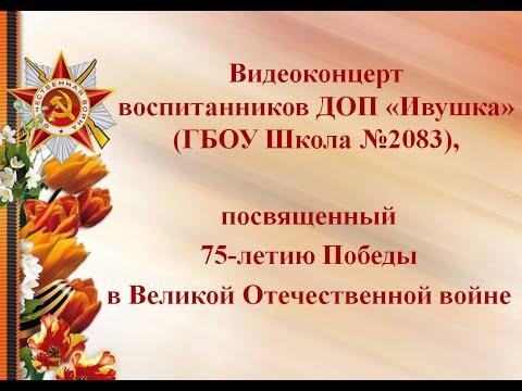 Видеоконцерт воспитанников ДОП «Ивушка» (ГБОУ Школа №2083), посвященный 75-летию Победы в ВОВ.