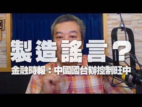 \'19.07.18【觀點│小董真心話】製造謠言?金融時報:中國國台辦控制旺中