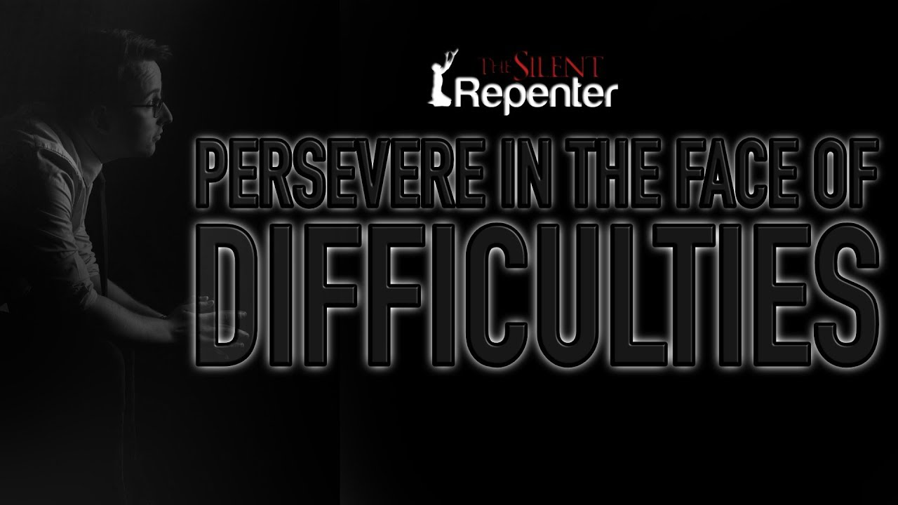 Persevere In The Face Of Difficulties (Part 2) - The Silent Repenter
