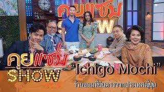 """คุยแซ่บShow : ร้าน """"Ichigo Mochi"""" ร้านขนมที่บินตรงจากประเทศญี่ปุ่น ถูกใจคนไทยแน่นอน!"""