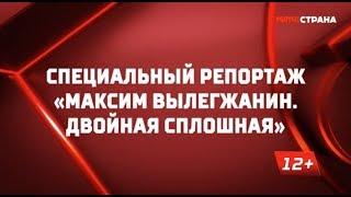 «Максим Вылегжанин. Двойная сплошная». Специальный репортаж