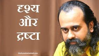 Prashant Tripathi: दृश्य और द्रष्टा - द्वैत के दो सिरे (Observer and Observed - two ends of duality)
