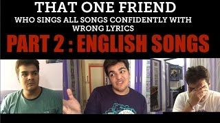 That one friend who sings all songs confidently...