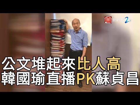 公文堆起來比人高 韓國瑜直播PK蘇貞昌|寰宇新聞20190819