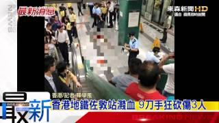 最新》香港地鐵佐敦站濺血 9刀手狂砍傷3人-東森新聞HD