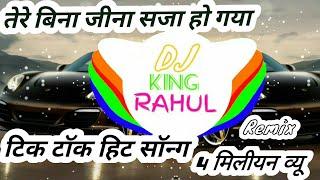 Tere Bina Jeena Saza Ho Gaya full song Tik Tok  !! Full remix song 2018 !! DJ king RAHUL