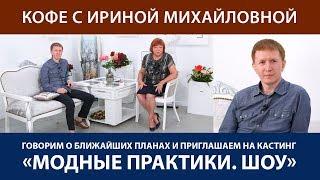 Кофе с Ириной Михайловной. Говорим о ближайших планах и приглашаем на кастинг «Модные практики. Шоу»