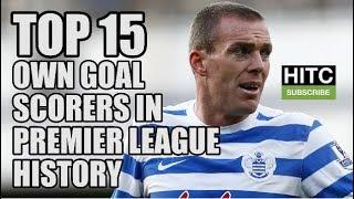 Top 15 Own Goal Scorers In Premier League History
