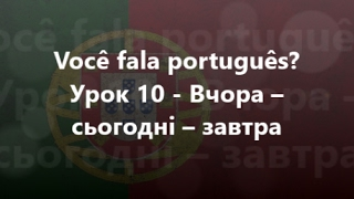 Португальська мова: Урок 10 - Вчора – сьогодні – завтра