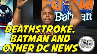 DEATHSTROKE, BATMAN AND OTHER DC NEWS