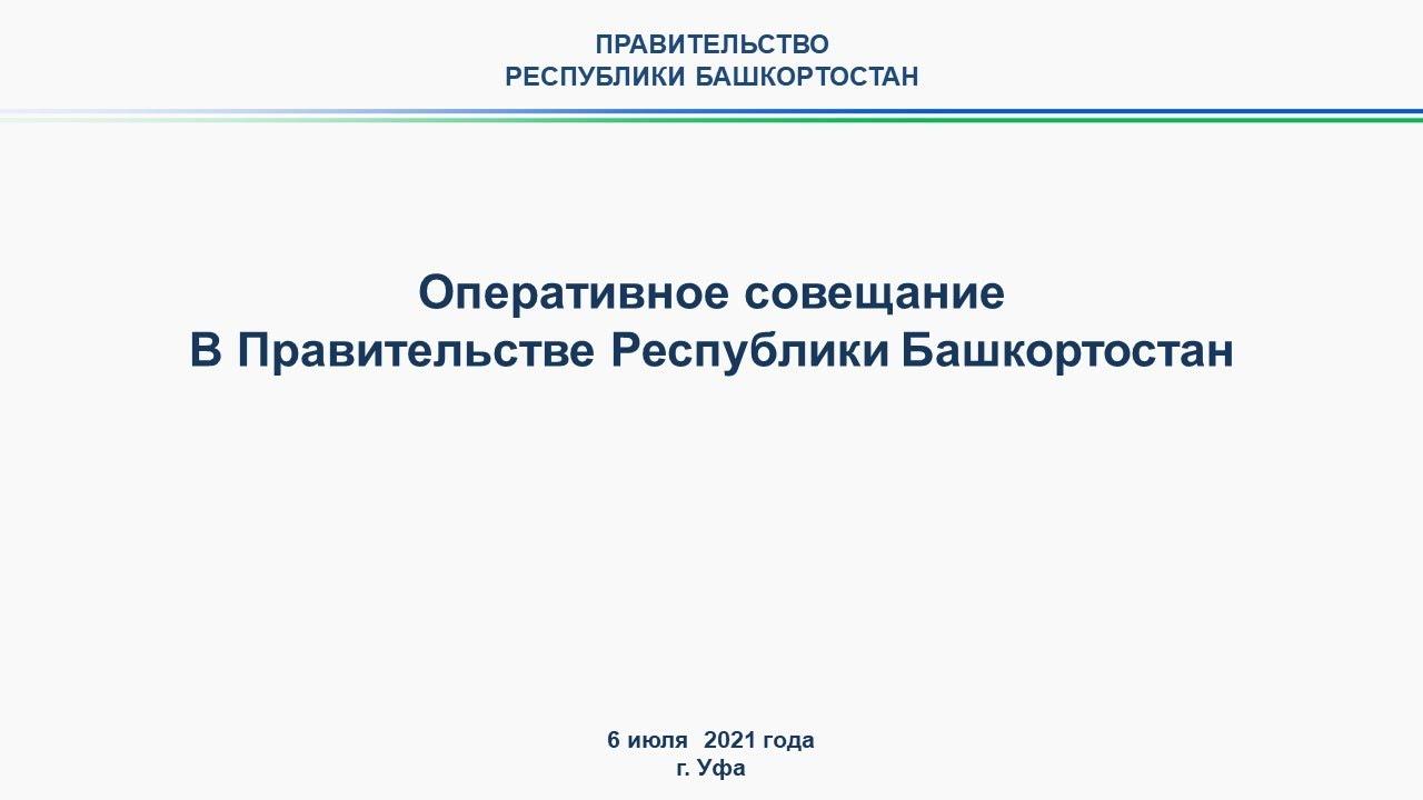 Оперативное совещание в Правительстве Республики Башкортостан: прямая трансляция 6 июля 2021 года