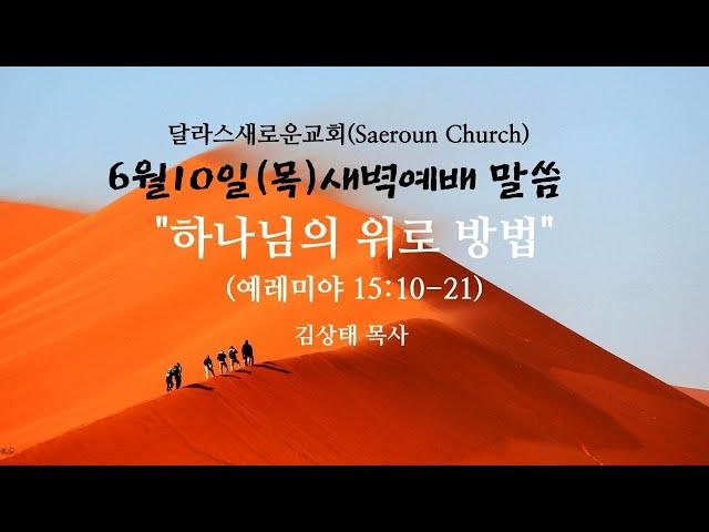[달라스새로운교회] 6월 10일 (목) ㅣ하나님의 위로 방법ㅣ예레미야15:10-21ㅣ김상태 목사